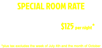 2019 SPECIAL ROOM RATE SUNDAY- WEDNESDAY ALL ROOM RATES $110 per night* All room rates come with complimentary dinner and breakfast *plus tax excludes the week of July 4th and the month of October